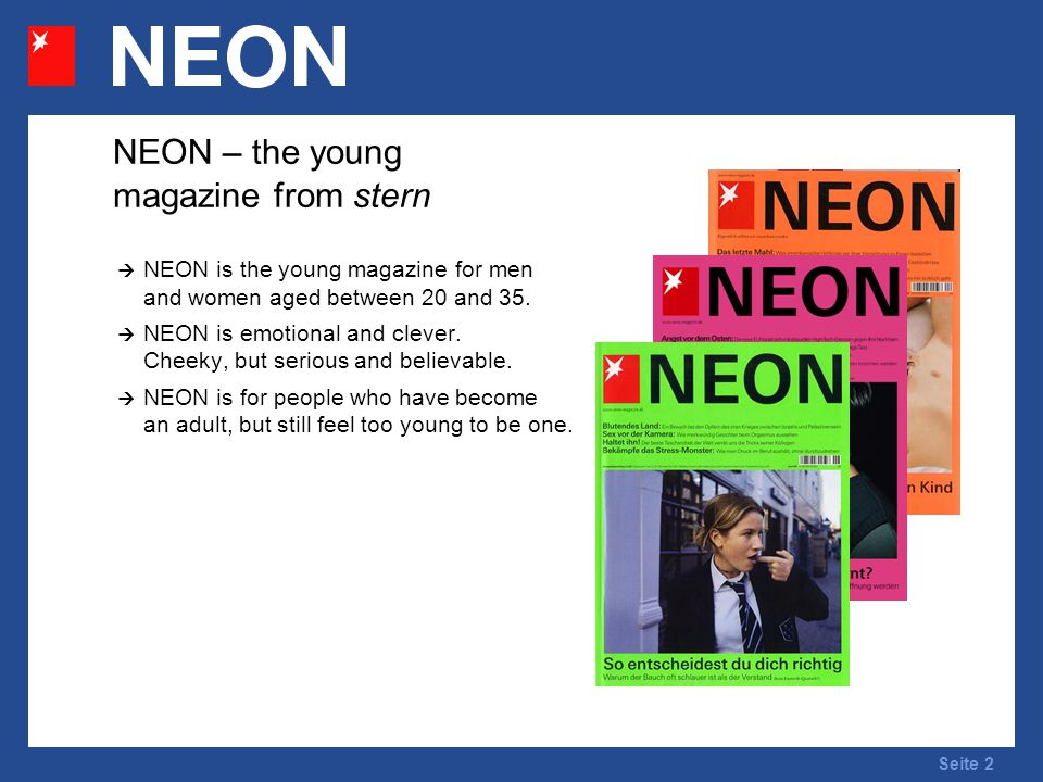 Seite 2 NEON – the young magazine from stern NEON is the young magazine for men and women aged between 20 and 35. NEON is emotional and clever. Cheeky