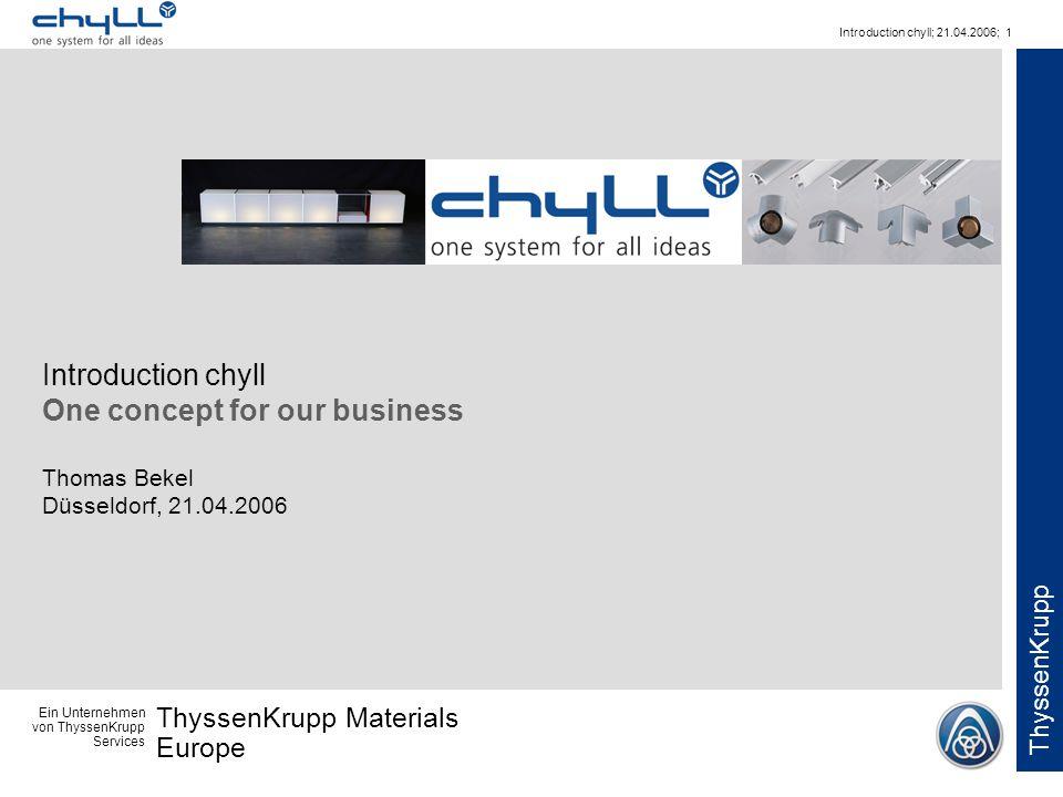 Ein Unternehmen von ThyssenKrupp Services ThyssenKrupp Materials Europe ThyssenKrupp Introduction chyll; 21.04.2006; 1 Introduction chyll One concept for our business Thomas Bekel Düsseldorf, 21.04.2006