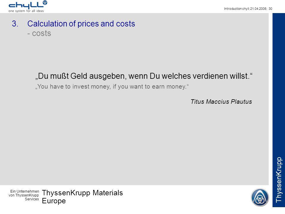 Ein Unternehmen von ThyssenKrupp Services ThyssenKrupp Materials Europe ThyssenKrupp Introduction chyll; 21.04.2006; 30 3.Calculation of prices and costs - costs Du mußt Geld ausgeben, wenn Du welches verdienen willst.