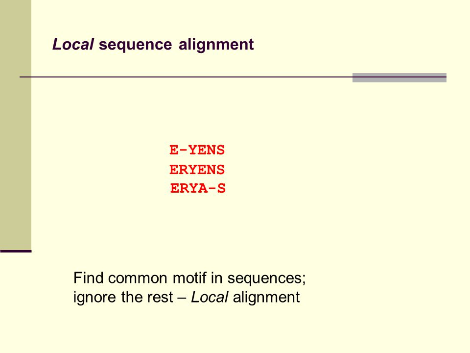 Local sequence alignment Find common motif in sequences; ignore the rest – Local alignment E-YENS ERYENS ERYA-S