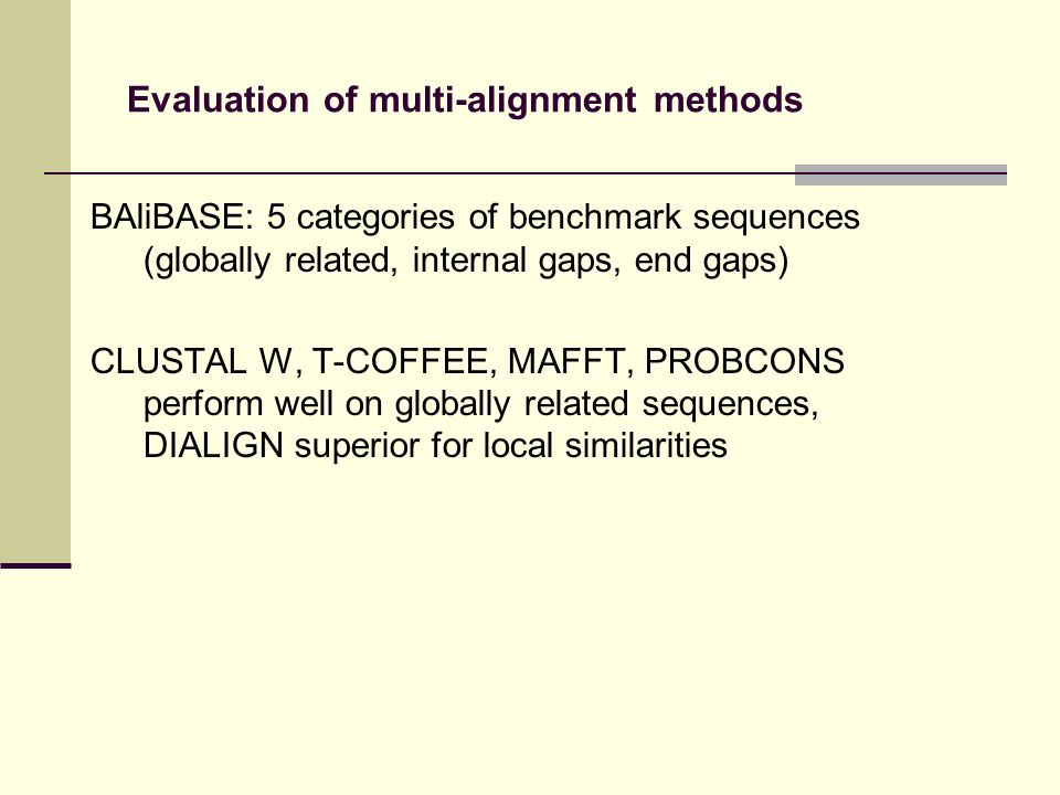 Evaluation of multi-alignment methods BAliBASE: 5 categories of benchmark sequences (globally related, internal gaps, end gaps) CLUSTAL W, T-COFFEE, MAFFT, PROBCONS perform well on globally related sequences, DIALIGN superior for local similarities