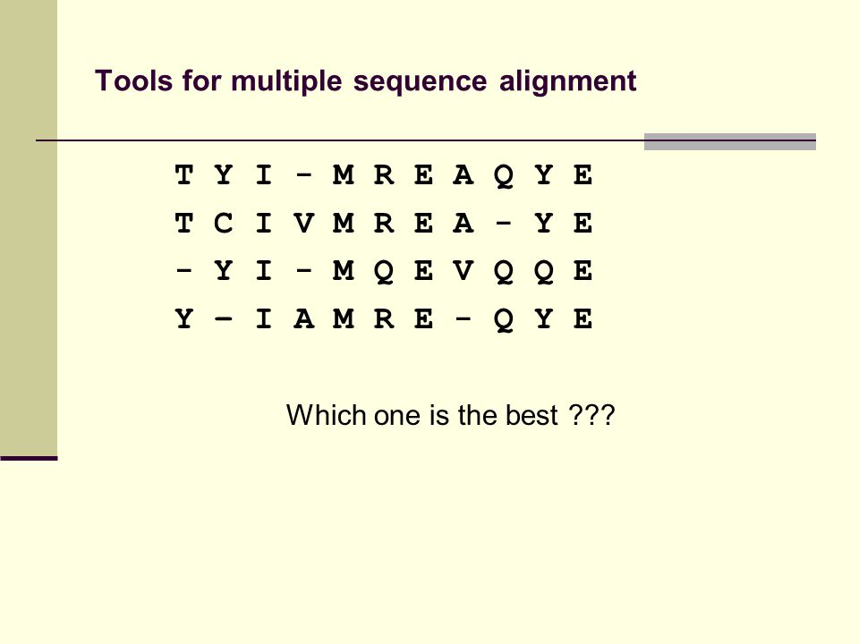 Tools for multiple sequence alignment T Y I - M R E A Q Y E T C I V M R E A - Y E - Y I - M Q E V Q Q E Y – I A M R E - Q Y E Which one is the best