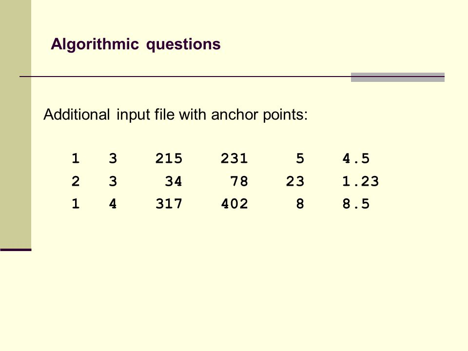 Additional input file with anchor points: 1 3 215 231 5 4.5 2 3 34 78 23 1.23 1 4 317 402 8 8.5 Algorithmic questions