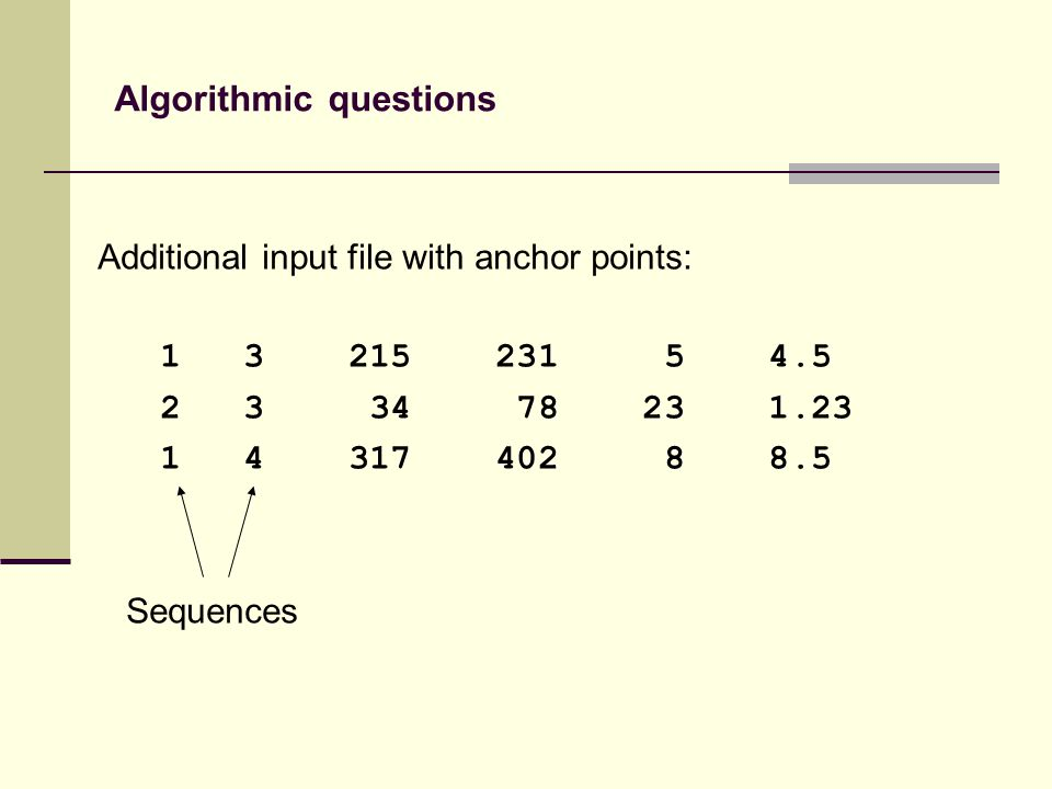 Additional input file with anchor points: 1 3 215 231 5 4.5 2 3 34 78 23 1.23 1 4 317 402 8 8.5 Sequences Algorithmic questions