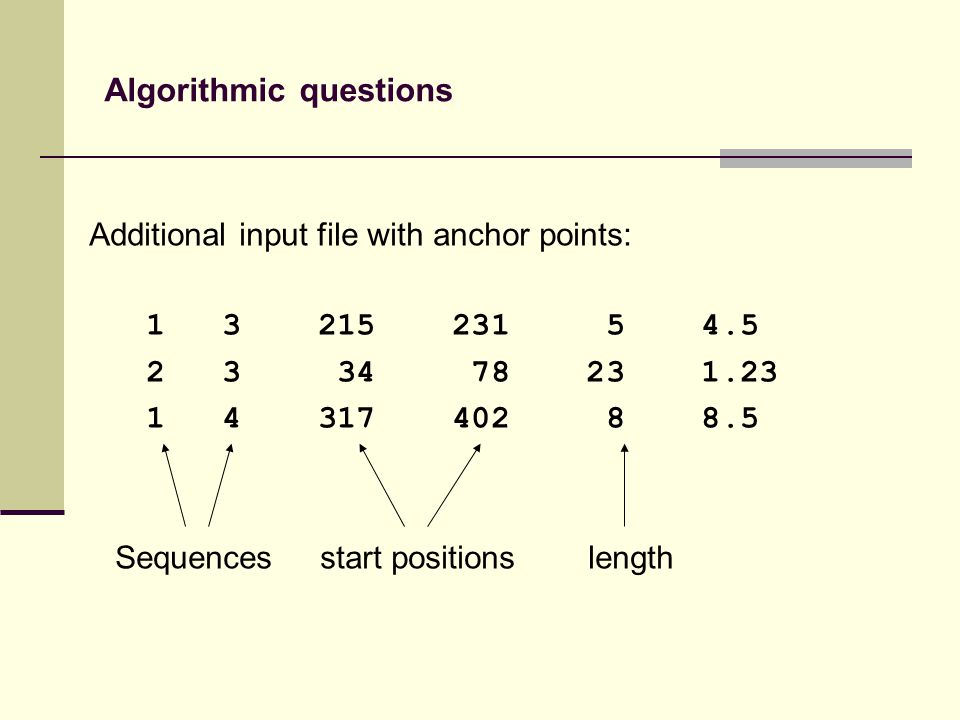 Additional input file with anchor points: 1 3 215 231 5 4.5 2 3 34 78 23 1.23 1 4 317 402 8 8.5 Sequences start positions length Algorithmic questions