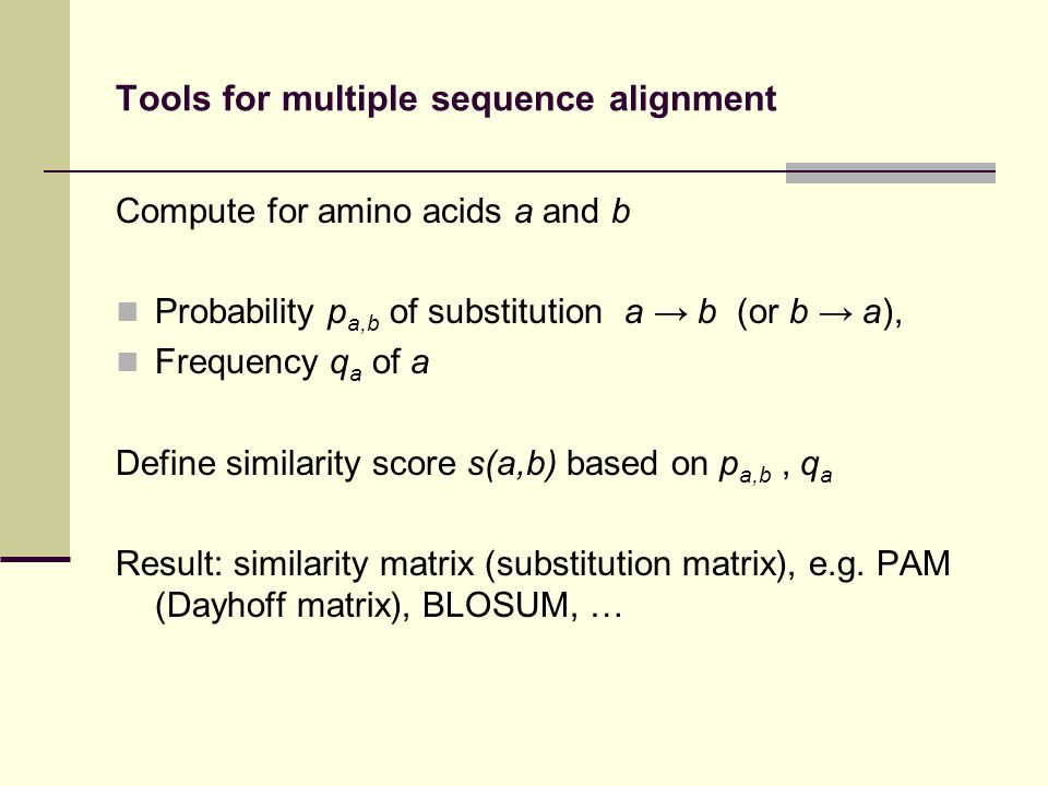 Tools for multiple sequence alignment Compute for amino acids a and b Probability p a,b of substitution a b (or b a), Frequency q a of a Define similarity score s(a,b) based on p a,b, q a Result: similarity matrix (substitution matrix), e.g.
