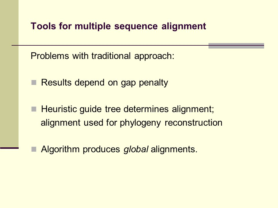 Tools for multiple sequence alignment Problems with traditional approach: Results depend on gap penalty Heuristic guide tree determines alignment; alignment used for phylogeny reconstruction Algorithm produces global alignments.