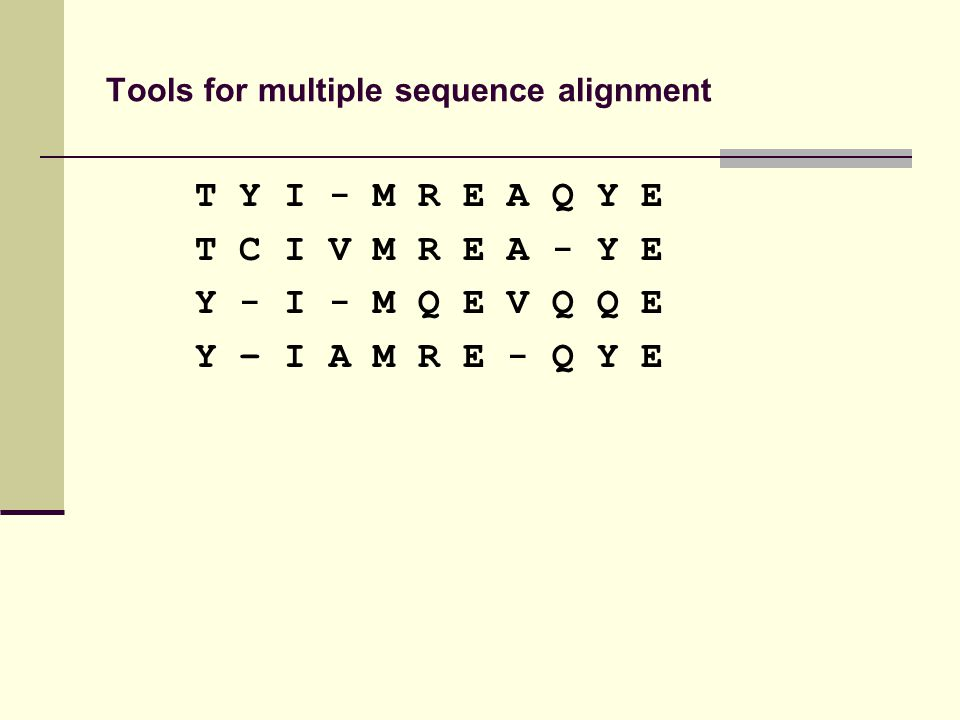 Tools for multiple sequence alignment T Y I - M R E A Q Y E T C I V M R E A - Y E Y - I - M Q E V Q Q E Y – I A M R E - Q Y E