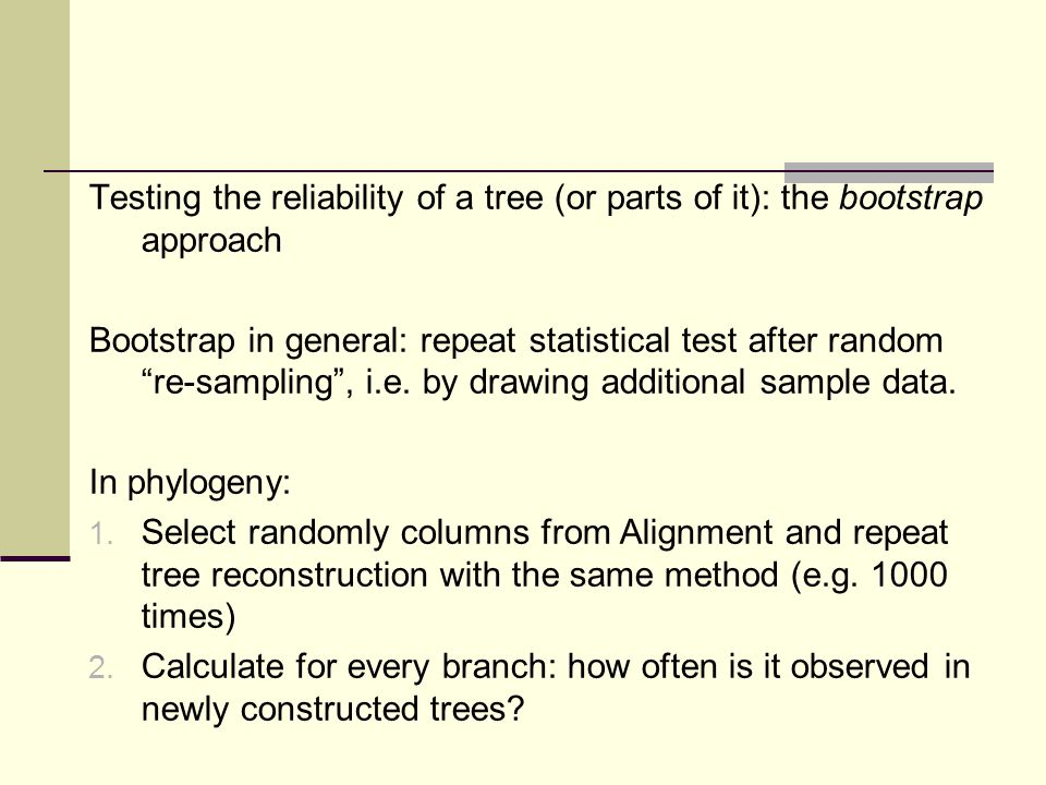 Testing the reliability of a tree (or parts of it): the bootstrap approach Bootstrap in general: repeat statistical test after random re-sampling, i.e.
