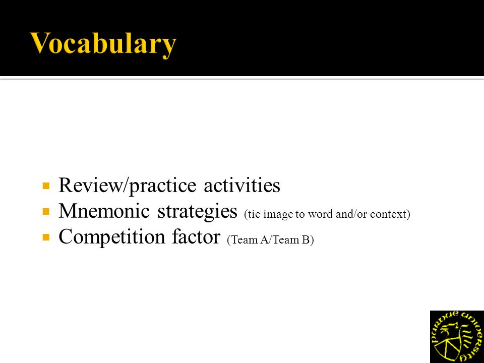 Review/practice activities Mnemonic strategies (tie image to word and/or context) Competition factor (Team A/Team B)
