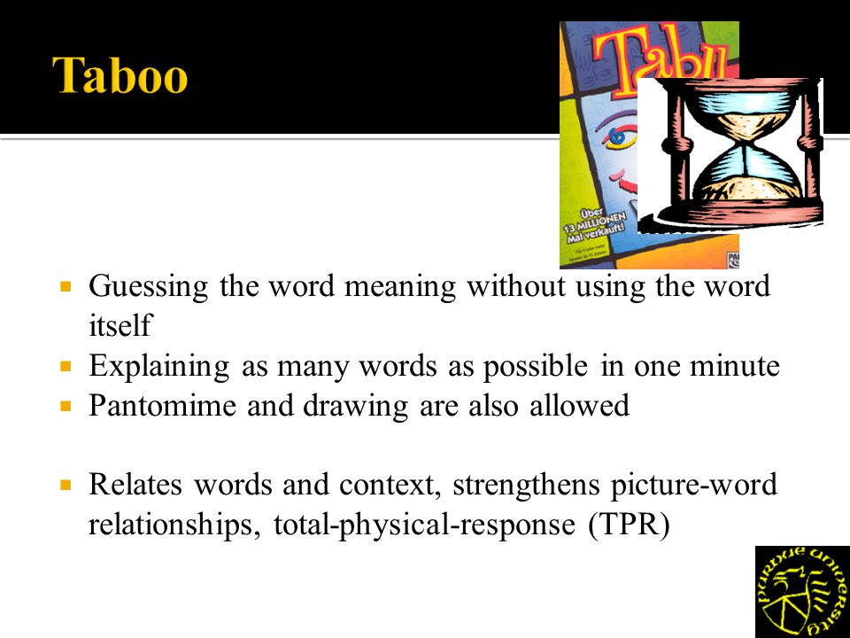 Guessing the word meaning without using the word itself Explaining as many words as possible in one minute Pantomime and drawing are also allowed Relates words and context, strengthens picture-word relationships, total-physical-response (TPR)