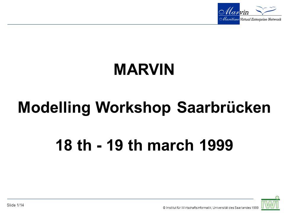 © Institut für Wirtschaftsinformatik, Universität des Saarlandes 1999 Slide 1/14 MARVIN Modelling Workshop Saarbrücken 18 th - 19 th march 1999
