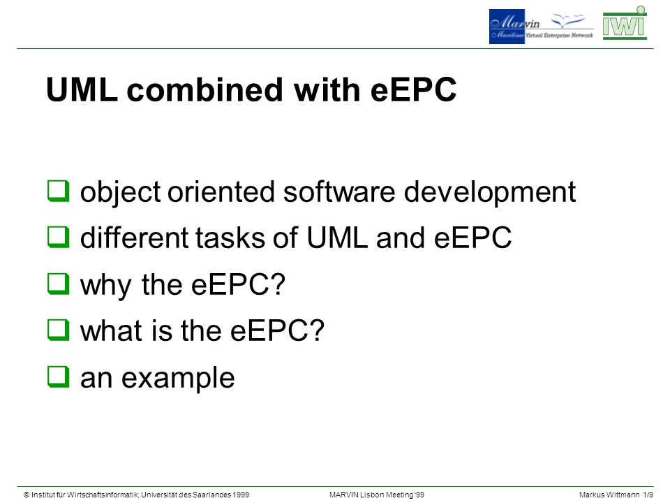© Institut für Wirtschaftsinformatik, Universität des Saarlandes 1999Markus Wittmann 1/9 MARVIN Lisbon Meeting 99 UML combined with eEPC qobject oriented software development qdifferent tasks of UML and eEPC qwhy the eEPC.