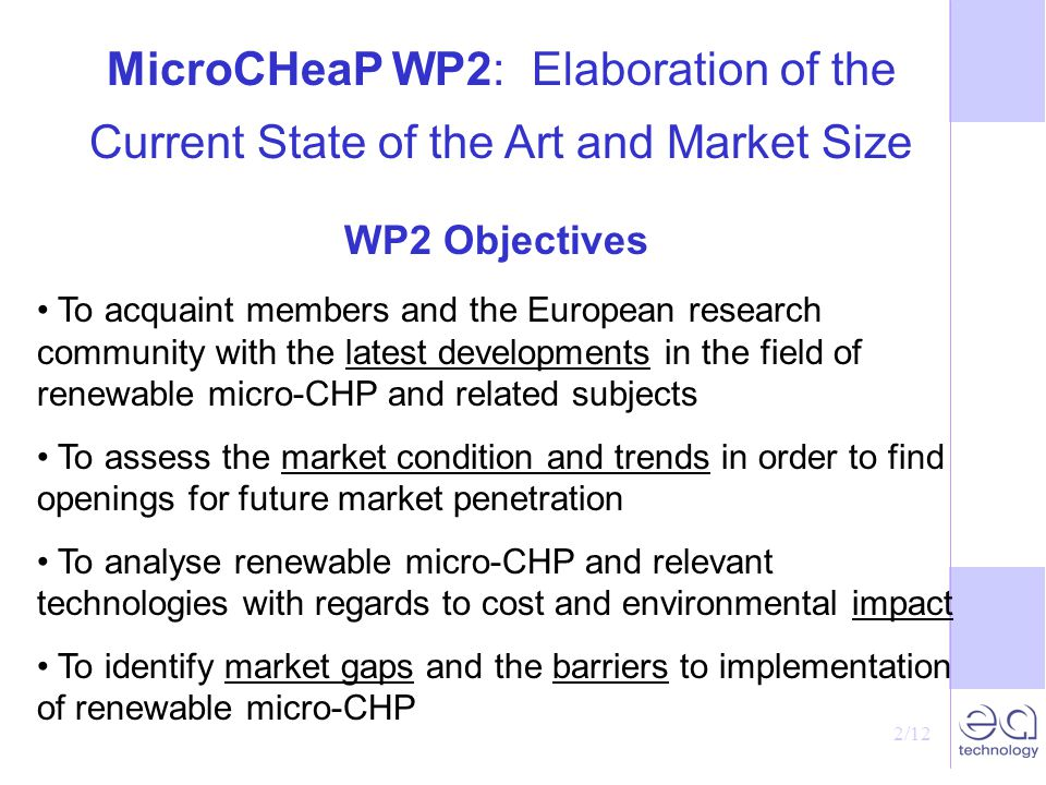 2/12 MicroCHeaP WP2: Elaboration of the Current State of the Art and Market Size WP2 Objectives To acquaint members and the European research community with the latest developments in the field of renewable micro-CHP and related subjects To assess the market condition and trends in order to find openings for future market penetration To analyse renewable micro-CHP and relevant technologies with regards to cost and environmental impact To identify market gaps and the barriers to implementation of renewable micro-CHP