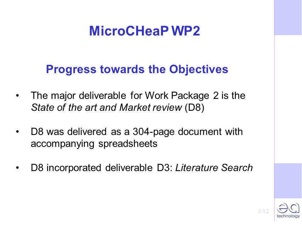 3/12 MicroCHeaP WP2 Progress towards the Objectives The major deliverable for Work Package 2 is the State of the art and Market review (D8) D8 was delivered as a 304-page document with accompanying spreadsheets D8 incorporated deliverable D3: Literature Search