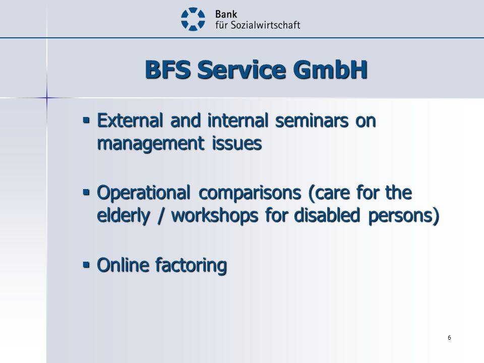 6 BFS Service GmbH External and internal seminars on management issues External and internal seminars on management issues Operational comparisons (care for the elderly / workshops for disabled persons) Operational comparisons (care for the elderly / workshops for disabled persons) Online factoring Online factoring
