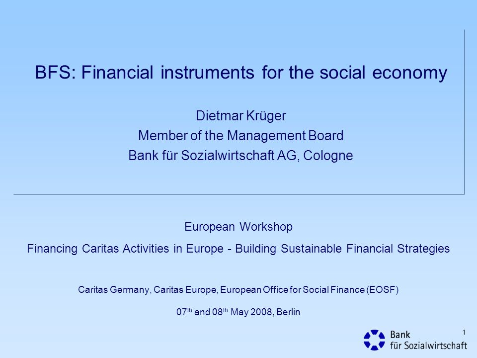 1 BFS: Financial instruments for the social economy Dietmar Krüger Member of the Management Board Bank für Sozialwirtschaft AG, Cologne European Workshop Financing Caritas Activities in Europe - Building Sustainable Financial Strategies Caritas Germany, Caritas Europe, European Office for Social Finance (EOSF) 07 th and 08 th May 2008, Berlin