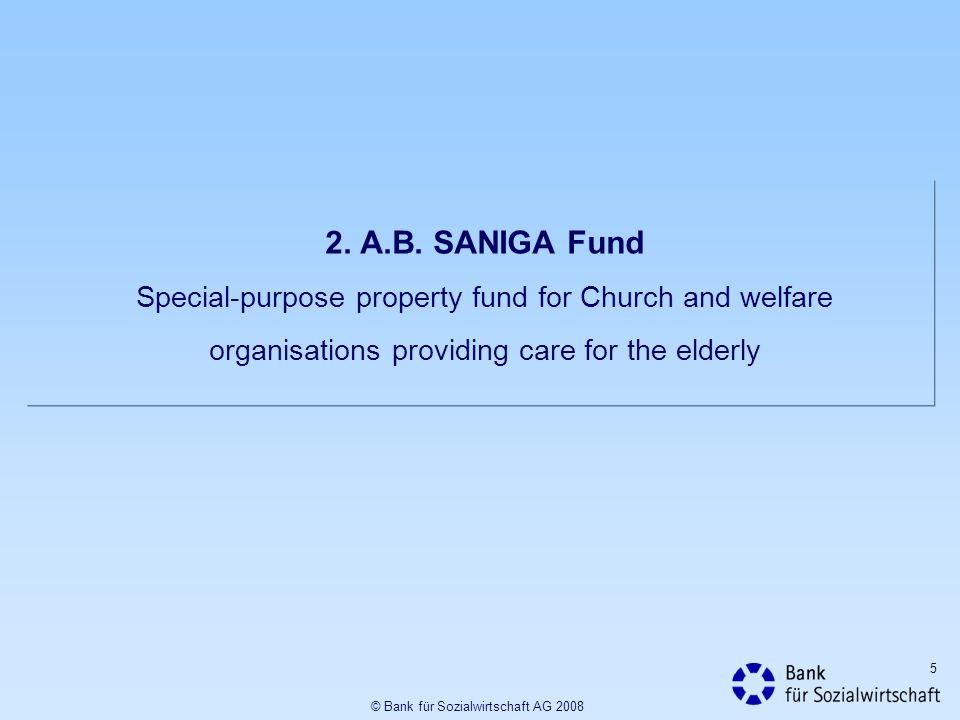 5 2. A.B. SANIGA Fund Special-purpose property fund for Church and welfare organisations providing care for the elderly © Bank für Sozialwirtschaft AG