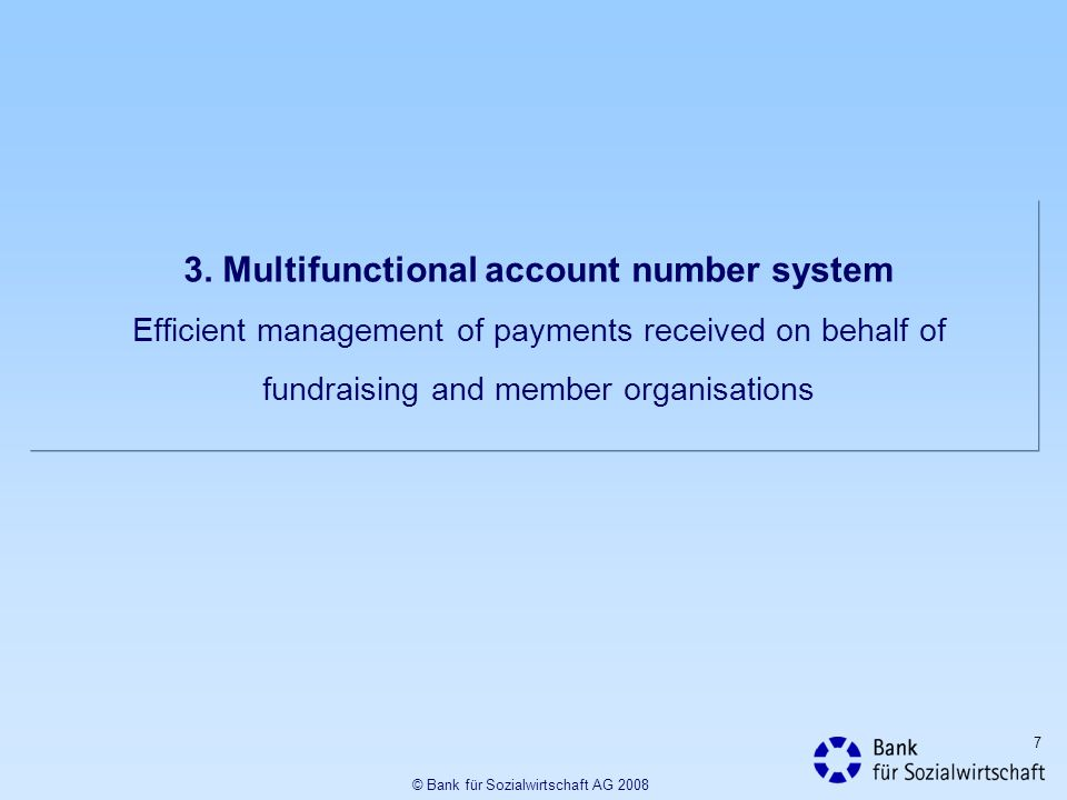 7 3. Multifunctional account number system Efficient management of payments received on behalf of fundraising and member organisations © Bank für Sozi