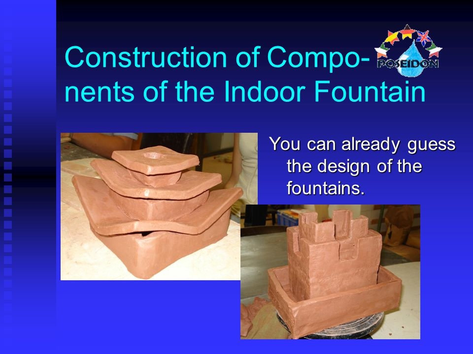 You can already guess the design of the fountains. Construction of Compo- nents of the Indoor Fountain