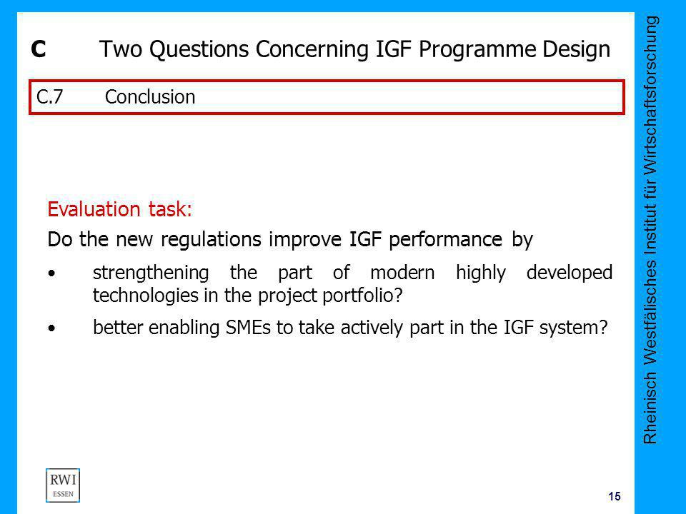 Rheinisch Westfälisches Institut für Wirtschaftsforschung 15 CTwo Questions Concerning IGF Programme Design C.7Conclusion Evaluation task: Do the new regulations improve IGF performance by strengthening the part of modern highly developed technologies in the project portfolio.