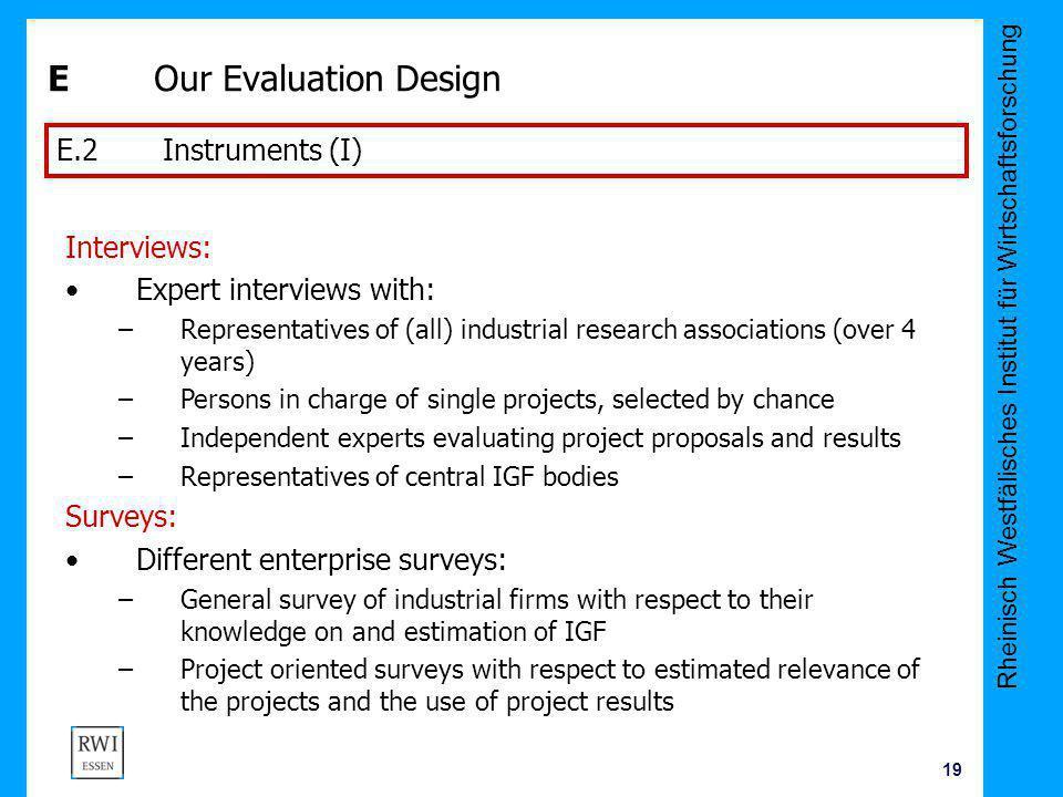 Rheinisch Westfälisches Institut für Wirtschaftsforschung 19 E Our Evaluation Design E.2 Instruments (I) Interviews: Expert interviews with: –Represen