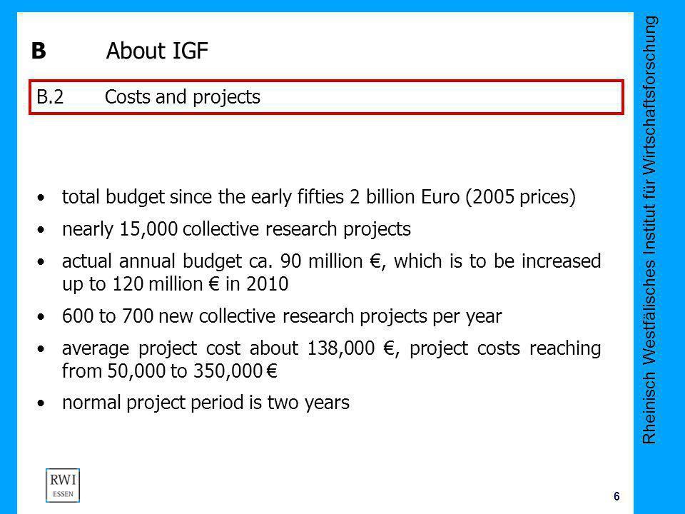 Rheinisch Westfälisches Institut für Wirtschaftsforschung 6 B About IGF total budget since the early fifties 2 billion Euro (2005 prices) nearly 15,00