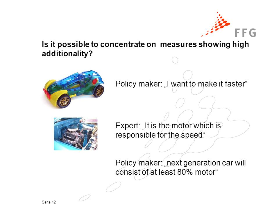 Seite 12 Policy maker: I want to make it faster Expert: It is the motor which is responsible for the speed Policy maker: next generation car will consist of at least 80% motor Is it possible to concentrate on measures showing high additionality