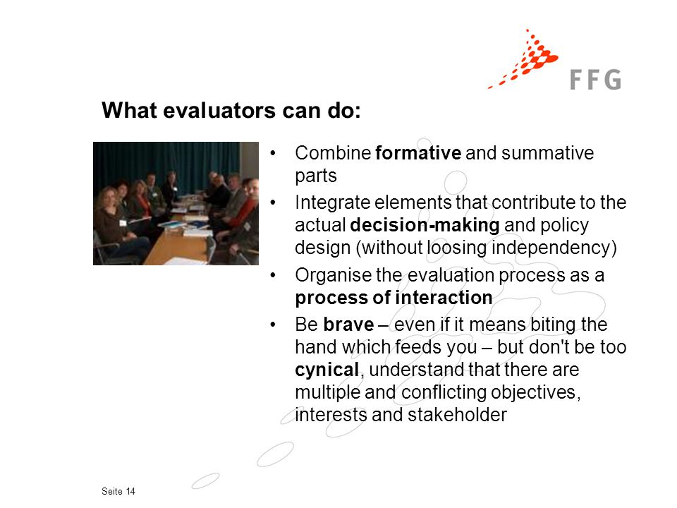 Seite 14 What evaluators can do: Combine formative and summative parts Integrate elements that contribute to the actual decision-making and policy design (without loosing independency) Organise the evaluation process as a process of interaction Be brave – even if it means biting the hand which feeds you – but don t be too cynical, understand that there are multiple and conflicting objectives, interests and stakeholder