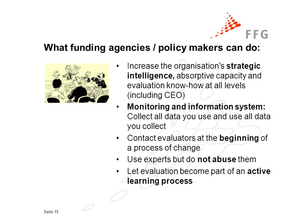 Seite 15 What funding agencies / policy makers can do: Increase the organisation s strategic intelligence, absorptive capacity and evaluation know-how at all levels (including CEO) Monitoring and information system: Collect all data you use and use all data you collect Contact evaluators at the beginning of a process of change Use experts but do not abuse them Let evaluation become part of an active learning process