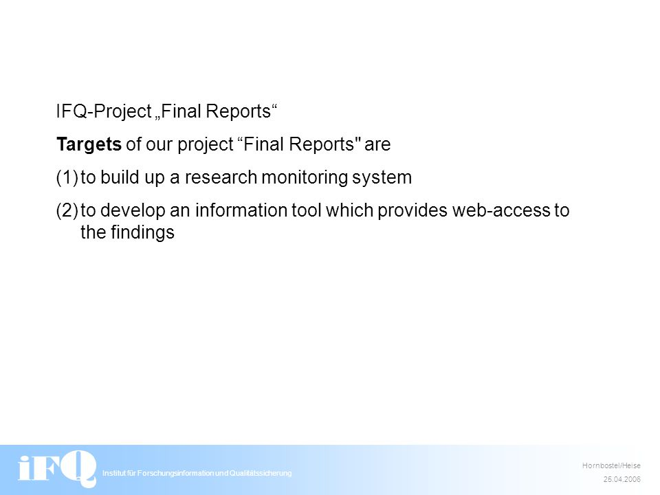 Institut für Forschungsinformation und Qualitätssicherung Hornbostel/Heise 25.04.2006 IFQ-Project Final Reports Targets of our project Final Reports are (1)to build up a research monitoring system (2)to develop an information tool which provides web-access to the findings