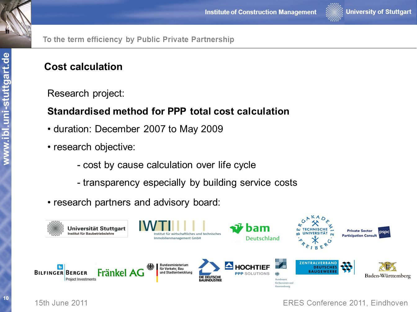 www.ibl.uni-stuttgart.de To the term efficiency by Public Private Partnership 10 University of Stuttgart Institute of Construction Management 15th June 2011ERES Conference 2011, Eindhoven Research project: Standardised method for PPP total cost calculation duration: December 2007 to May 2009 research objective: - cost by cause calculation over life cycle - transparency especially by building service costs Cost calculation research partners and advisory board: