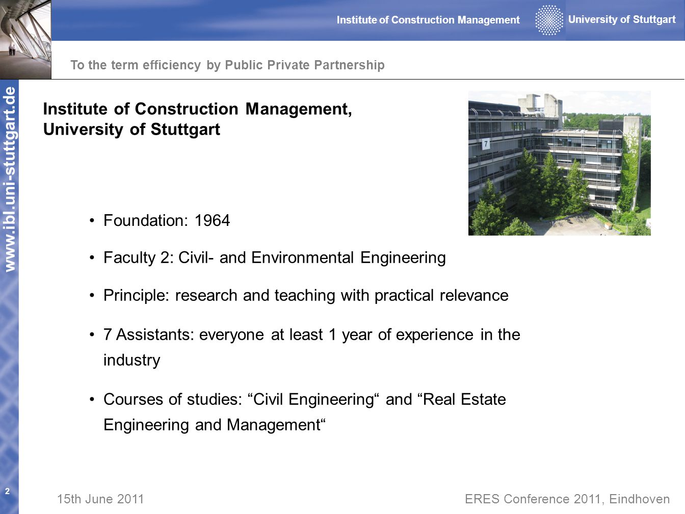 www.ibl.uni-stuttgart.de To the term efficiency by Public Private Partnership 2 University of Stuttgart Institute of Construction Management 15th June 2011ERES Conference 2011, Eindhoven Institute of Construction Management, University of Stuttgart Faculty 2: Civil- and Environmental Engineering Foundation: 1964 Principle: research and teaching with practical relevance 7 Assistants: everyone at least 1 year of experience in the industry Courses of studies: Civil Engineering and Real Estate Engineering and Management