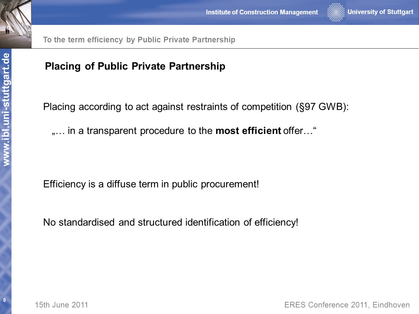 www.ibl.uni-stuttgart.de To the term efficiency by Public Private Partnership 5 University of Stuttgart Institute of Construction Management 15th June 2011ERES Conference 2011, Eindhoven Placing of Public Private Partnership Placing according to act against restraints of competition (§97 GWB): … in a transparent procedure to the most efficient offer… Efficiency is a diffuse term in public procurement.