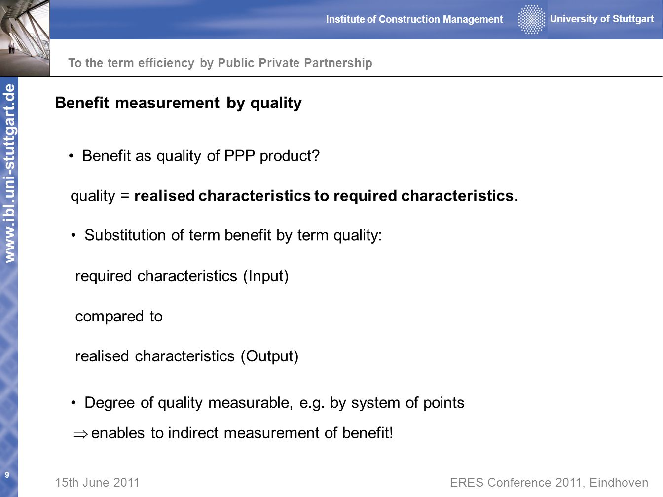 www.ibl.uni-stuttgart.de To the term efficiency by Public Private Partnership 9 University of Stuttgart Institute of Construction Management 15th June 2011ERES Conference 2011, Eindhoven Benefit measurement by quality Degree of quality measurable, e.g.