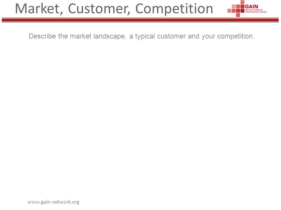 www.gain-network.org Market, Customer, Competition Describe the market landscape, a typical customer and your competition.