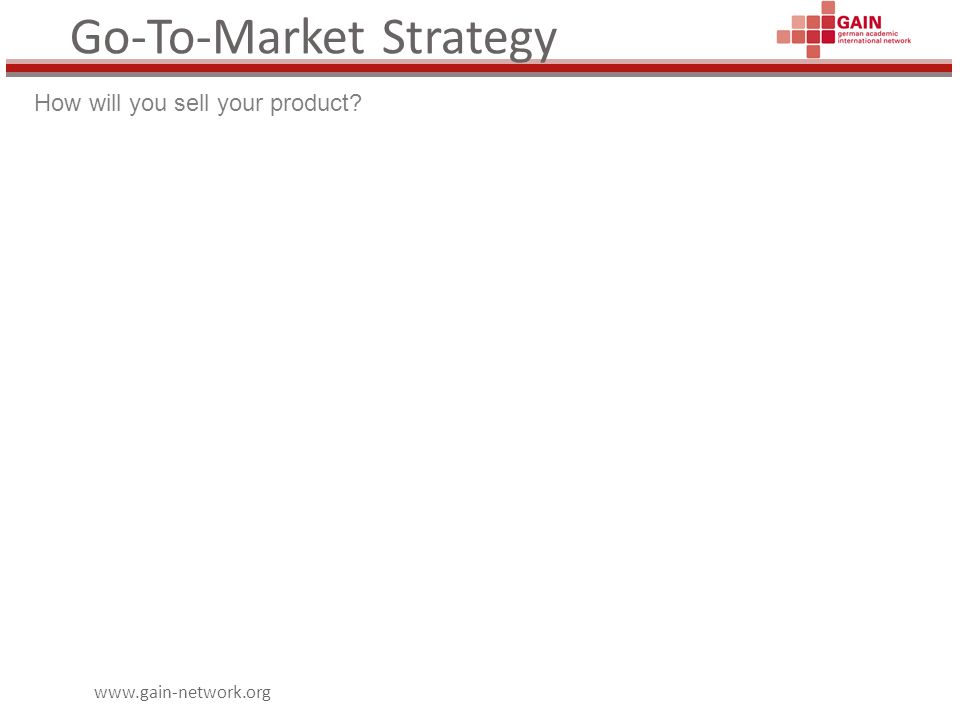 www.gain-network.org Go-To-Market Strategy How will you sell your product?