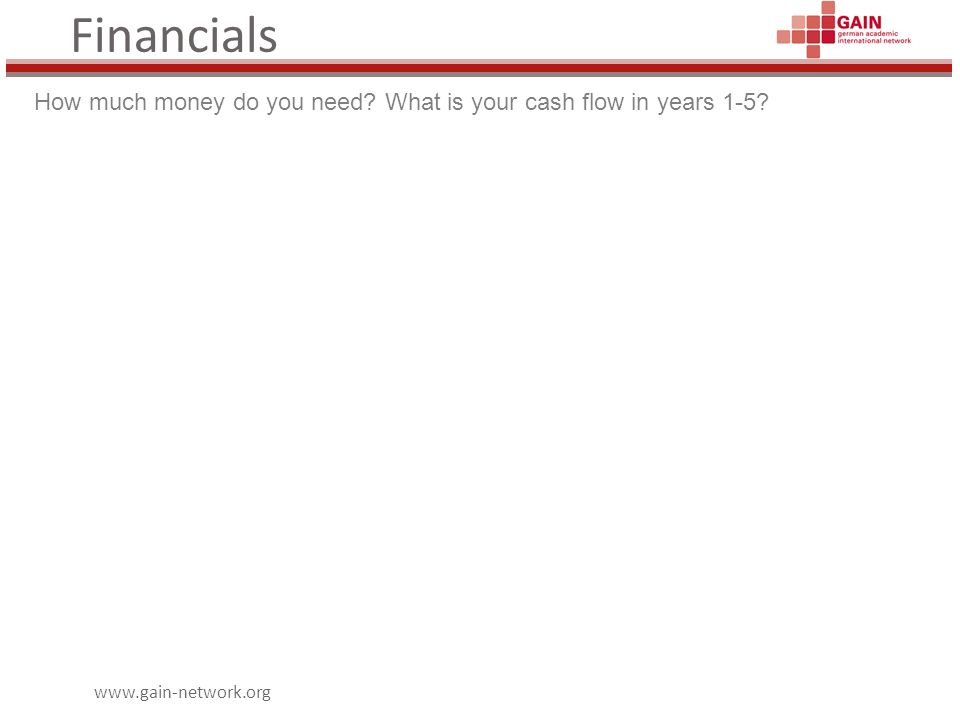 www.gain-network.org Financials How much money do you need? What is your cash flow in years 1-5?