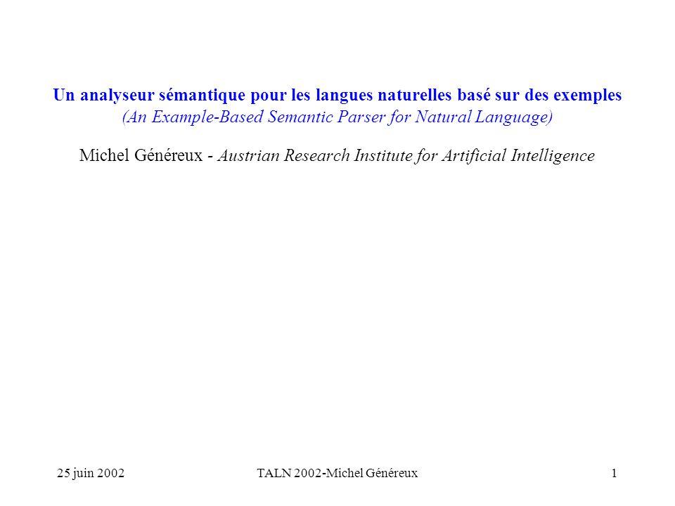 25 juin 2002TALN 2002-Michel Généreux1 Un analyseur sémantique pour les langues naturelles basé sur des exemples (An Example-Based Semantic Parser for Natural Language) Michel Généreux - Austrian Research Institute for Artificial Intelligence