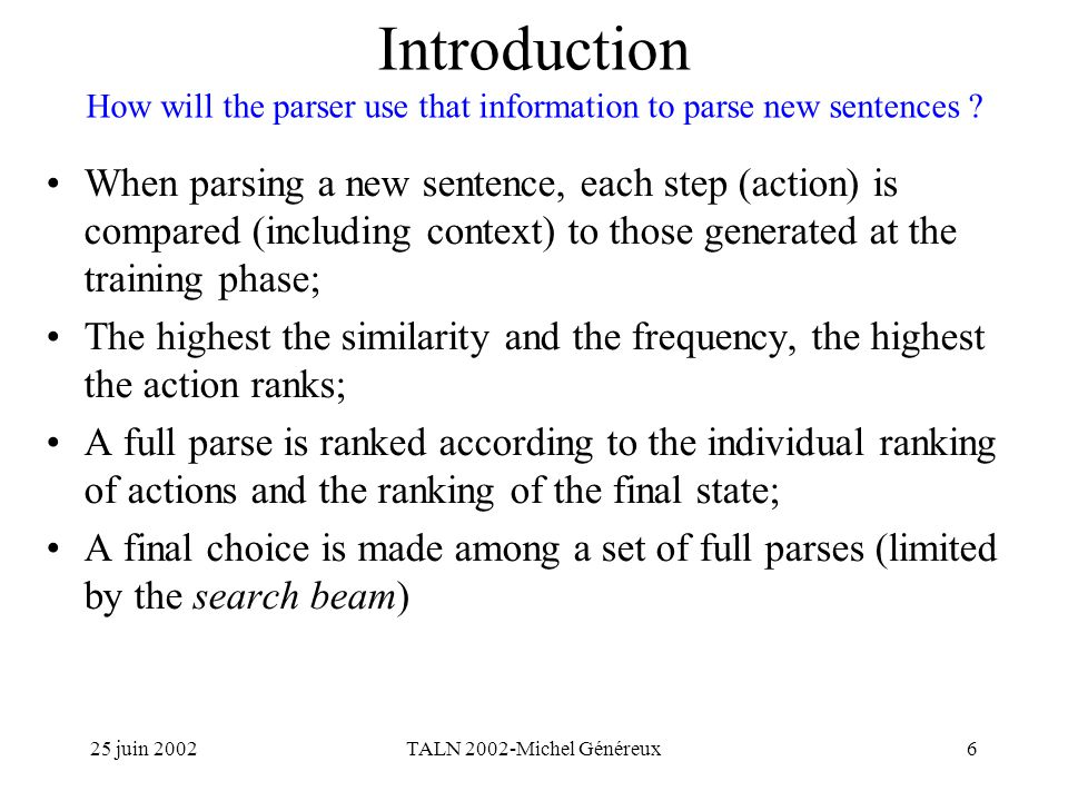25 juin 2002TALN 2002-Michel Généreux6 Introduction How will the parser use that information to parse new sentences .