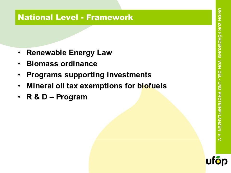 National Level - Framework Renewable Energy Law Biomass ordinance Programs supporting investments Mineral oil tax exemptions for biofuels R & D – Program