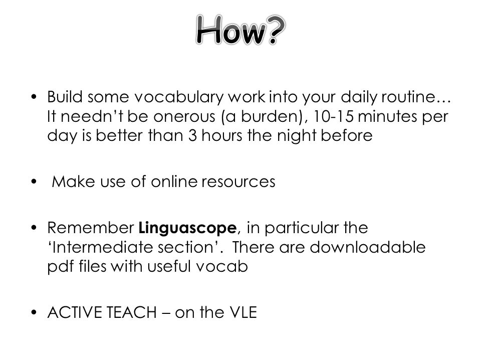 Build some vocabulary work into your daily routine… It neednt be onerous (a burden), 10-15 minutes per day is better than 3 hours the night before Make use of online resources Remember Linguascope, in particular the Intermediate section.