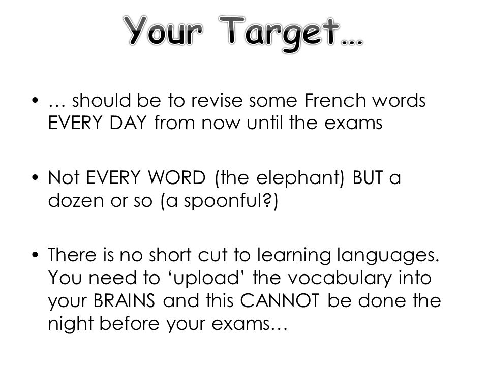 … should be to revise some French words EVERY DAY from now until the exams Not EVERY WORD (the elephant) BUT a dozen or so (a spoonful ) There is no short cut to learning languages.