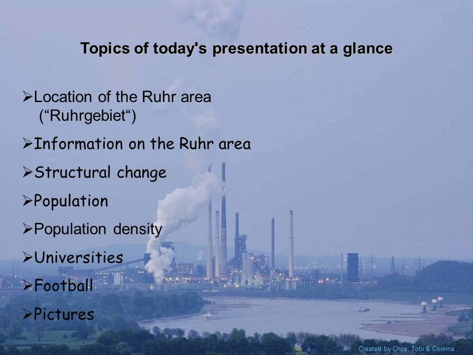 Created by Chris, Tobi & Corinna Topics of today s presentation at a glance L ocation of the Ruhr area (Ruhrgebiet) Information on the Ruhr area Structural change Population P opulation density Universities Football Pictures