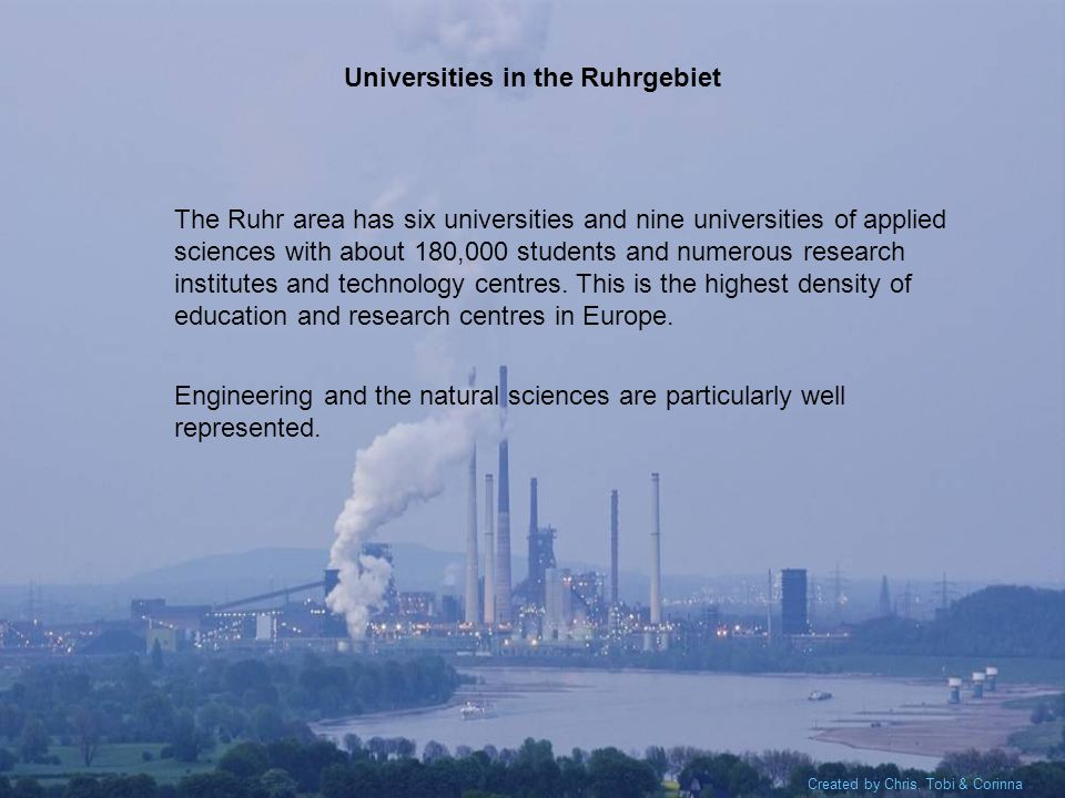 Created by Chris, Tobi & Corinna Universities in the Ruhrgebiet The Ruhr area has six universities and nine universities of applied sciences with about 180,000 students and numerous research institutes and technology centres.
