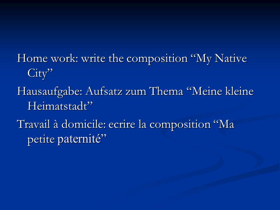 Home work: write the composition My Native City Hausaufgabe: Aufsatz zum Thema Meine kleine Heimatstadt Travail à domicile: ecrire la composition Ma petite paternité