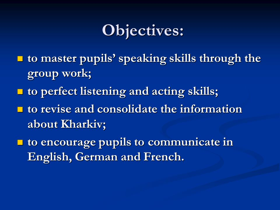 Objectives: to master pupils speaking skills through the group work; to master pupils speaking skills through the group work; to perfect listening and acting skills; to perfect listening and acting skills; to revise and consolidate the information about Kharkiv; to revise and consolidate the information about Kharkiv; to encourage pupils to communicate in English, German and French.