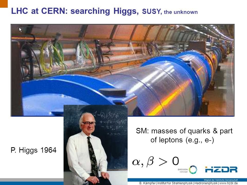 B. Kämpfer | Institut für Strahlenphysik | Hadronenphysik | www.hzdr.de LHC at CERN: searching Higgs, SUSY, the unknown P. Higgs 1964 SM: masses of qu
