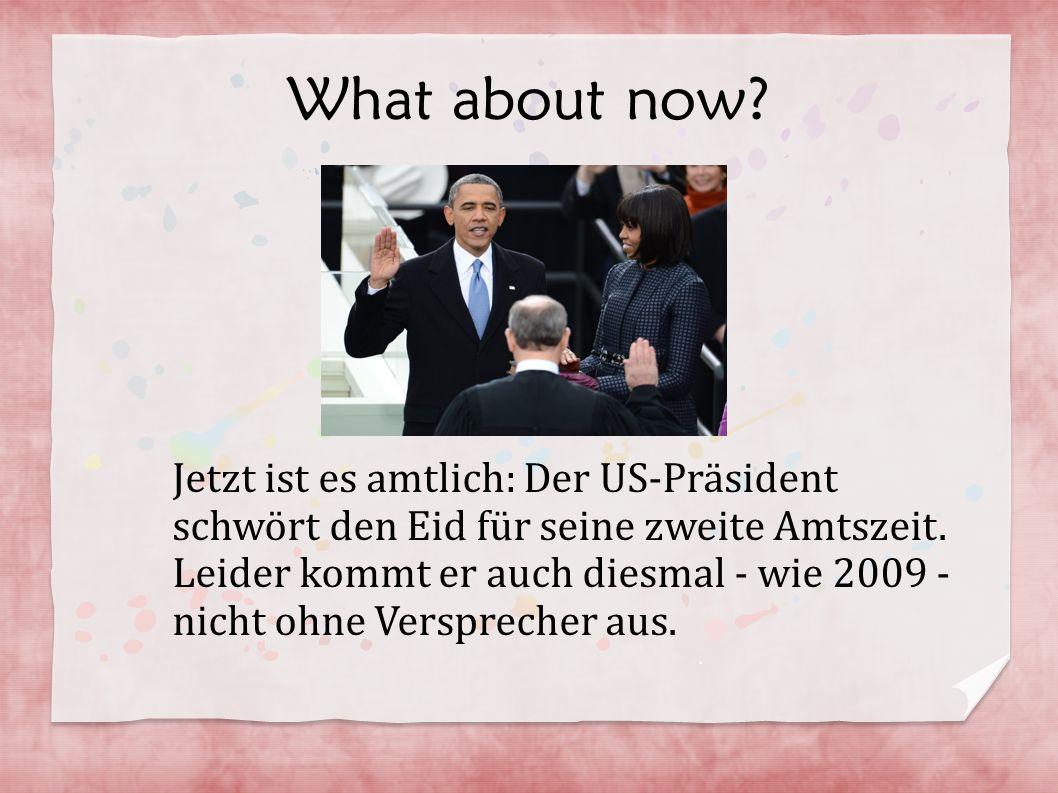 What about now? Jetzt ist es amtlich: Der US-Präsident schwört den Eid für seine zweite Amtszeit. Leider kommt er auch diesmal - wie 2009 - nicht ohne