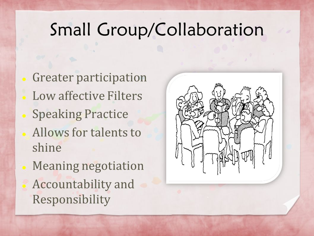 Small Group/Collaboration Greater participation Low affective Filters Speaking Practice Allows for talents to shine Meaning negotiation Accountability